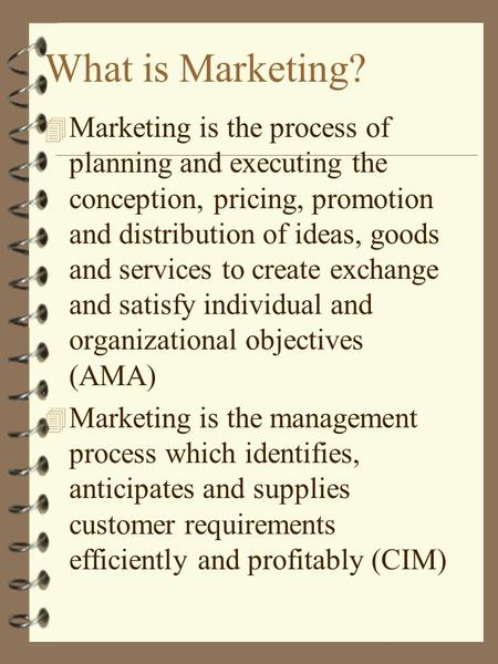 What is Marketing? 4 Marketing is the process of planning and executing the conception, pricing, promotion and distribution of ideas, goods and services.
