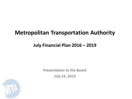 Metropolitan Transportation Authority July Financial Plan 2016 – 2019 Presentation to the Board July 22, 2015.
