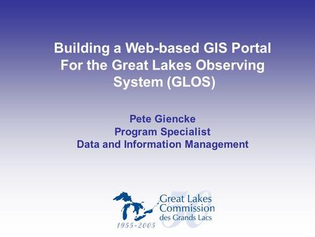 Building a Web-based GIS Portal For the Great Lakes Observing System (GLOS) Pete Giencke Program Specialist Data and Information Management.