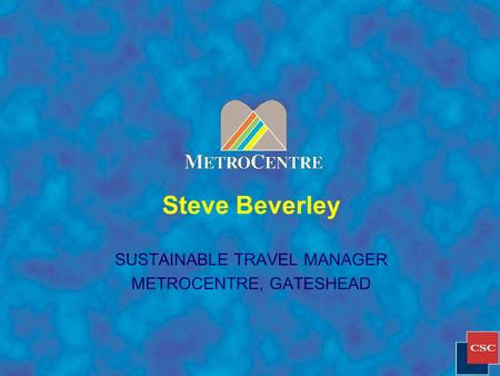 Steve Beverley SUSTAINABLE TRAVEL MANAGER METROCENTRE, GATESHEAD.