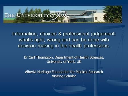 Information, choices & professional judgement: what's right, wrong and can be done with decision making in the health professions. Dr Carl Thompson, Department.