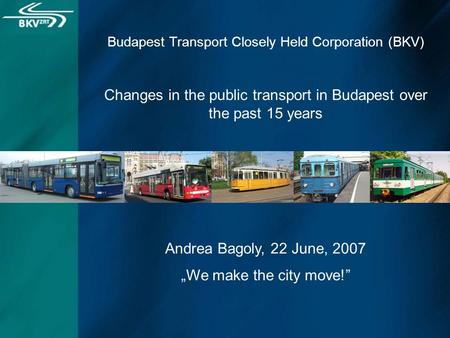 "Budapest Transport Closely Held Corporation (BKV) Changes in the public transport in Budapest over the past 15 years Andrea Bagoly, 22 June, 2007 ""We make."