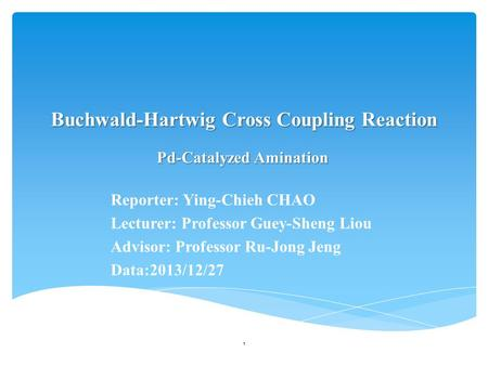 Buchwald-Hartwig Cross Coupling Reaction Reporter: Ying-Chieh CHAO Lecturer: Professor Guey-Sheng Liou Advisor: Professor Ru-Jong Jeng Data:2013/12/27.