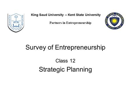 Survey of Entrepreneurship Class 12 Strategic Planning King Saud University -- Kent State University Partners in Entrepreneurship.