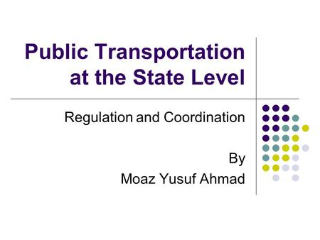 Public Transportation at the State Level Regulation and Coordination By Moaz Yusuf Ahmad.