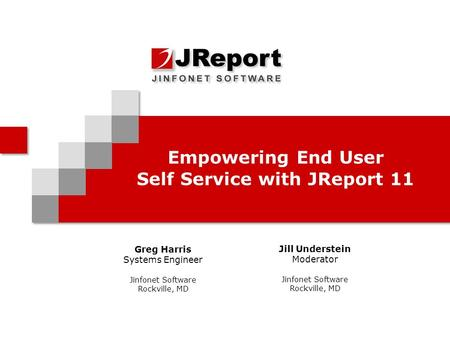 Empowering End User Self Service with JReport 11 Greg Harris Systems Engineer Jinfonet Software Rockville, MD Jill Understein Moderator Jinfonet Software.