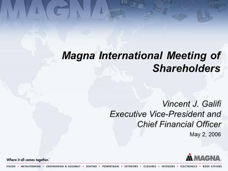 Magna International Meeting of Shareholders May 2, 2006 Vincent J. Galifi Executive Vice-President and Chief Financial Officer.