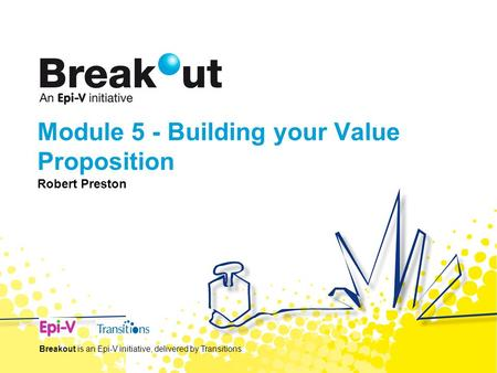Module 5 - Building your Value Proposition Robert Preston Breakout is an Epi-V initiative, delivered by Transitions.