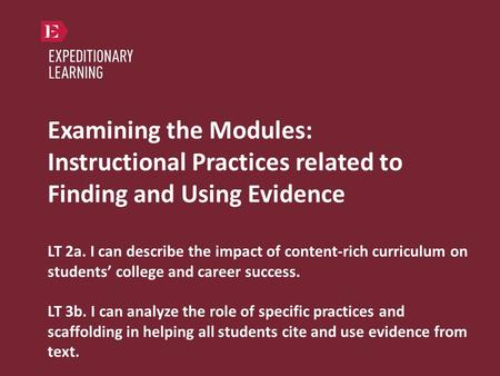 Examining the Modules: Instructional Practices related to Finding and Using Evidence LT 2a. I can describe the impact of content-rich curriculum on students'