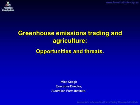 Www.farminstitute.org.au Australia's Independent Farm Policy Research Institute Greenhouse emissions trading and agriculture: Opportunities and threats.