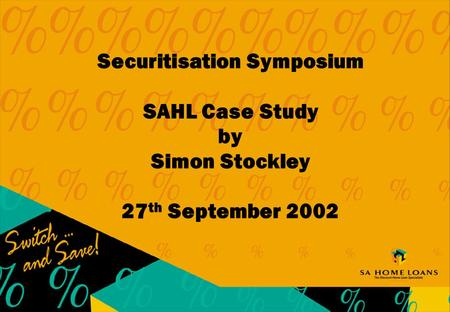 Securitisation Symposium SAHL Case Study by Simon Stockley 27 th September 2002.