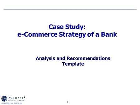 © 2000 MphasiS. All rights reserved 1 Case Study: e-Commerce Strategy of a Bank Analysis and Recommendations Template.