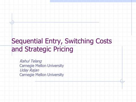 Sequential Entry, Switching Costs and Strategic Pricing Rahul Telang Carnegie Mellon University Uday Rajan Carnegie Mellon University.