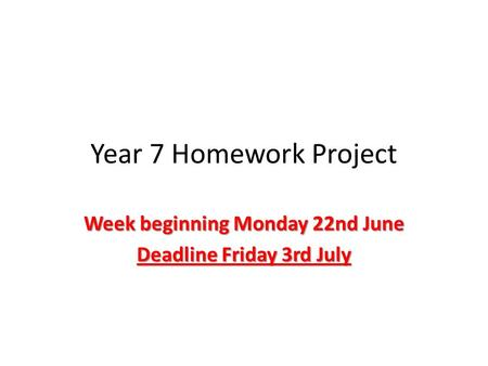 Year 7 Homework Project Week beginning Monday 22nd June Deadline Friday 3rd July.