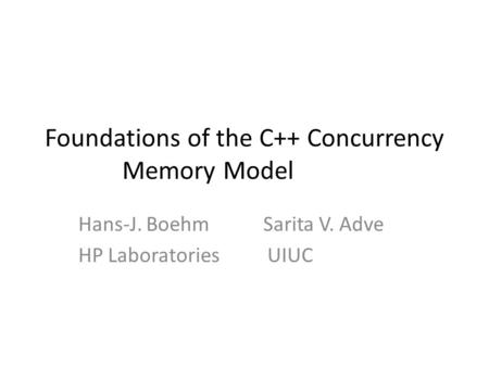 Foundations of the C++ Concurrency Memory Model Hans-J. Boehm Sarita V. Adve HP Laboratories UIUC.