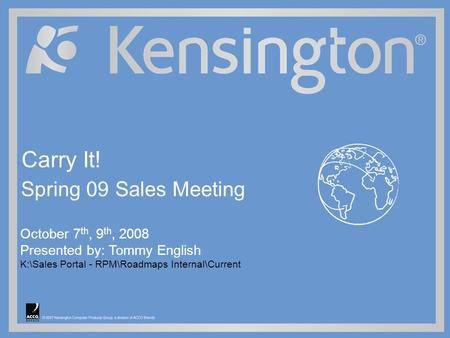 © 2007 Kensington Computer Products Group, a division of ACCO Brands October 7 th, 9 th, 2008 Presented by: Tommy English K:\Sales Portal - RPM\Roadmaps.