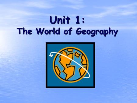 Unit 1: The World of Geography. What is Geography? * It is the study of our earth; our home. OR *Anything that can be mapped!