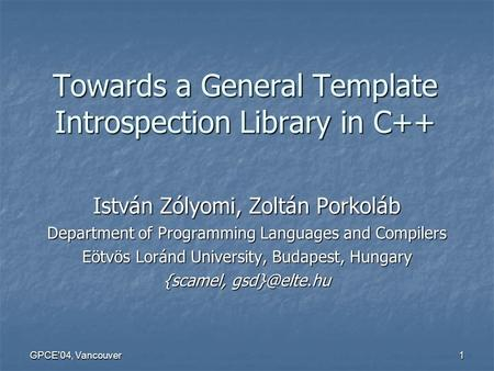 GPCE04, Vancouver 1 Towards a General Template Introspection Library in C++ István Zólyomi, Zoltán Porkoláb Department of Programming Languages <strong>and</strong> Compilers.