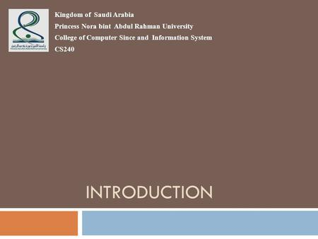 INTRODUCTION Kingdom of Saudi Arabia Princess Nora bint Abdul Rahman University College of Computer Since and Information System CS240.
