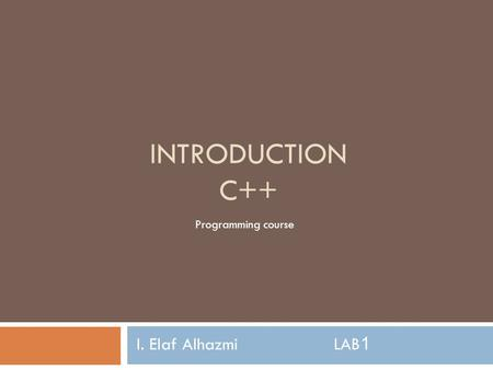 <strong>INTRODUCTION</strong> <strong>C</strong>++ I. Elaf AlhazmiLAB1 <strong>Programming</strong> course.