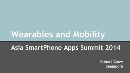 Wearables and Mobility Asia SmartPhone Apps Summit 2014 Robert Chew Singapore.