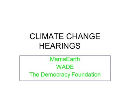 CLIMATE CHANGE HEARINGS MamaEarth WADE The Democracy Foundation.