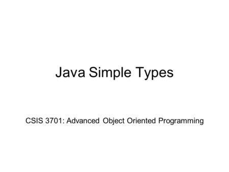 Java Simple Types CSIS 3701: Advanced Object Oriented Programming.