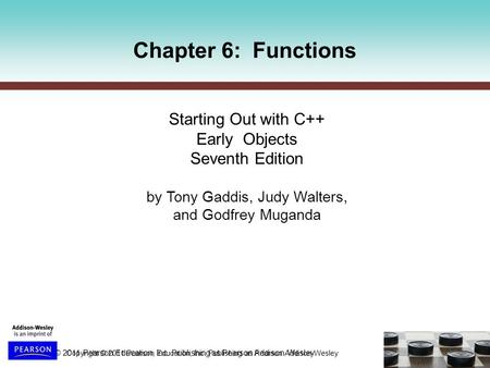 Copyright © 2011 Pearson Education, Inc. Publishing as Pearson Addison-Wesley Chapter 6: Functions Starting Out with C++ Early Objects Seventh Edition.