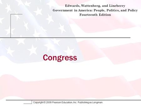 Copyright © 2009 Pearson Education, Inc. Publishing as Longman. Congress Edwards, Wattenberg, and Lineberry Government in America: People, Politics, and.