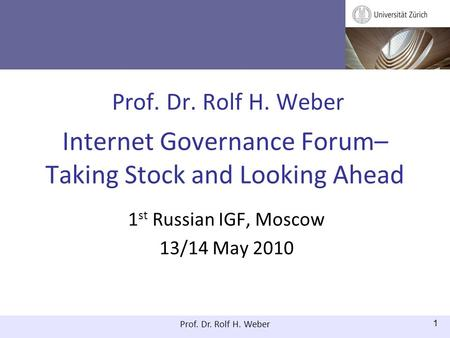 Prof. Dr. Rolf H. Weber 1 Prof. Dr. Rolf H. Weber Internet Governance Forum– Taking Stock and Looking Ahead 1 st Russian IGF, Moscow 13/14 May 2010.