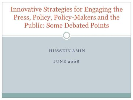 HUSSEIN AMIN JUNE 2008 Innovative Strategies for Engaging the Press, Policy, Policy-Makers and the Public: Some Debated Points.