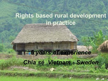 1 Rights based rural development in practice 6 years of experience Chia sẻ Vietnam - Sweden.