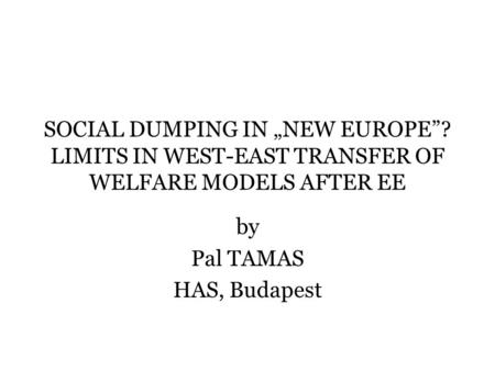 "SOCIAL DUMPING IN ""NEW EUROPE""? LIMITS IN WEST-EAST TRANSFER OF WELFARE MODELS AFTER EE by Pal TAMAS HAS, Budapest."