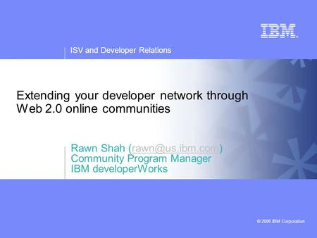 ISV and Developer Relations © 2006 IBM Corporation Extending your developer <strong>network</strong> through Web 2.0 online communities Rawn Shah