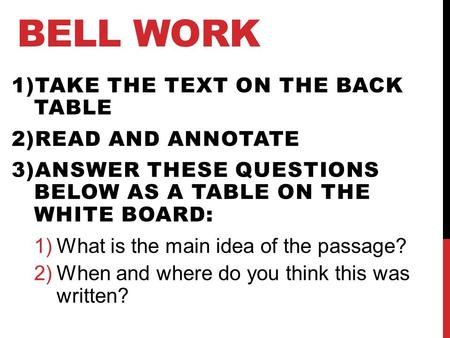 BELL WORK 1)TAKE THE TEXT ON THE BACK TABLE 2)READ AND ANNOTATE 3)ANSWER THESE QUESTIONS BELOW AS A TABLE ON THE WHITE BOARD: 1)What is the main idea of.