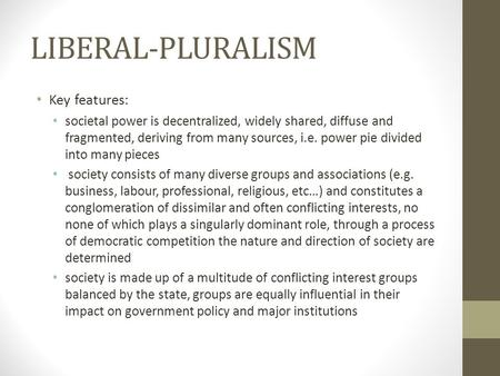 LIBERAL-PLURALISM Key features: societal power is decentralized, widely shared, diffuse and fragmented, deriving from many sources, i.e. power pie divided.