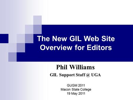 The New GIL Web Site Overview for Editors Phil Williams GIL Support UGA GUGM 2011 Macon State College 19 May 2011.