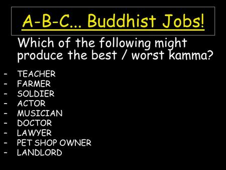 A-B-C... Buddhist Jobs! Which of the following might produce the best / worst kamma? –TEACHER –FARMER –SOLDIER –ACTOR –MUSICIAN –DOCTOR –LAWYER –PET SHOP.