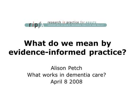 What do we mean by evidence-informed practice? Alison Petch What works in dementia care? April 8 2008.