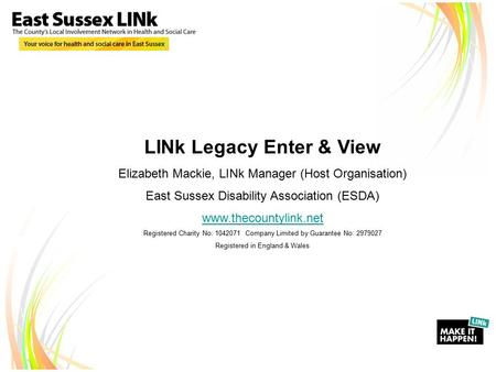 LINk Legacy Enter & View Elizabeth Mackie, LINk Manager (Host Organisation) East Sussex Disability Association (ESDA) www.thecountylink.net Registered.