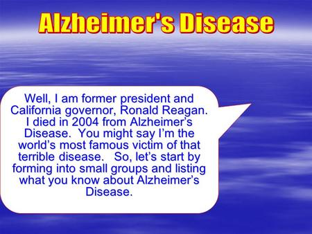 Well, I am former president and California governor, Ronald Reagan. I died in 2004 from Alzheimer's Disease. You might say I'm the world's most famous.