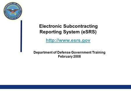0 Electronic Subcontracting Reporting System (eSRS)  Department of Defense Government Training February 2008.