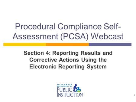 Procedural Compliance Self- Assessment (PCSA) Webcast Section 4: Reporting Results and Corrective Actions Using the Electronic Reporting System 1.