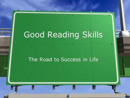 Good Reading Skills The Road to Success in Life An Everyday Necessity »What all have you read so far today? »What will you need to read throughout your.