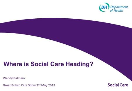 Where is Social Care Heading? Wendy Balmain Great British Care Show 2 nd May 2012.
