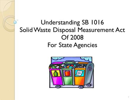 Understanding SB 1016 Solid Waste Disposal Measurement Act Of 2008 For State Agencies 1.