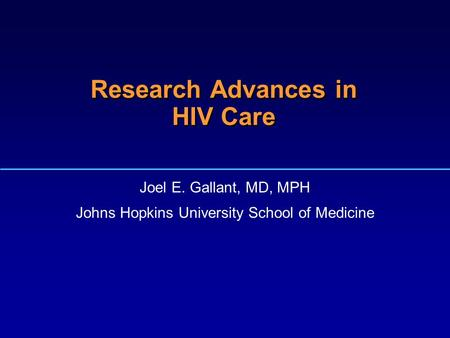 1 Research Advances in HIV Care Joel E. Gallant, MD, MPH Johns Hopkins University School of Medicine.