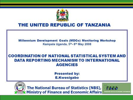THE UNITED REPUBLIC OF TANZANIA Millennium Development Goals (MDGs) Monitoring Workshop Kampala Uganda, 5 th - 8 th May 2008 COORDINATION OF NATIONAL STATISTICAL.