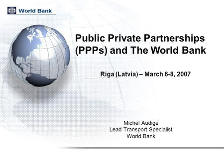 Public Private Partnerships (PPPs) and The World Bank Michel Audigé Lead Transport Specialist World Bank Riga (Latvia) – March 6-8, 2007.