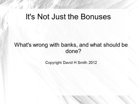 It's Not Just the Bonuses What's wrong with banks, and what should be done? Copyright David H Smith 2012.